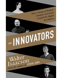 The Innovators: How a Group of Inventors, Hackers, Geniuses, and Geeks Created the Digital Revolution